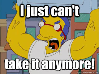 I just can't take it anymore!  - I just can't take it anymore!   Angry Milhouse