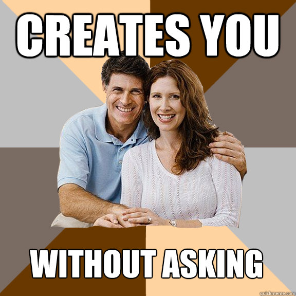 creates you without asking - creates you without asking  Scumbag Parents