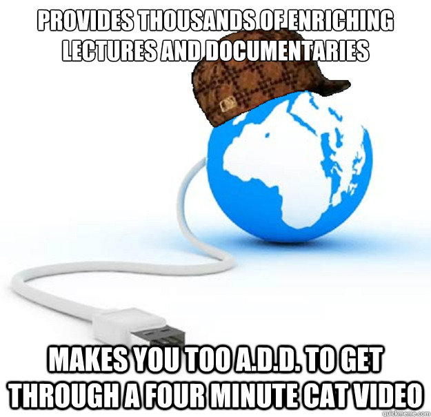 Provides thousands of enriching lectures and documentaries Makes you too A.D.D. to get through a four minute cat video