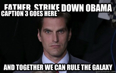 father, strike down obama and together we can rule the galaxy Caption 3 goes here - father, strike down obama and together we can rule the galaxy Caption 3 goes here  Menacing Josh Romney