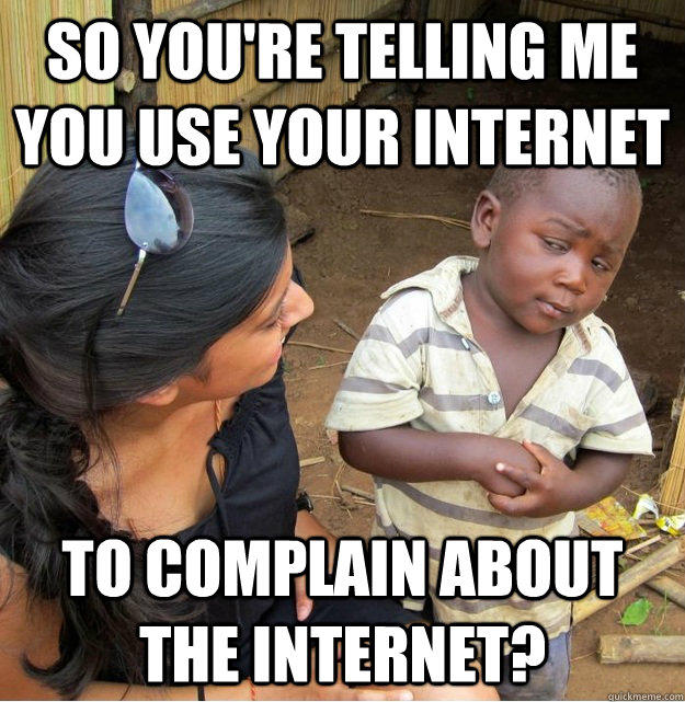 So you're telling me you use your internet to complain about the internet? - So you're telling me you use your internet to complain about the internet?  Skeptical Third World Kid
