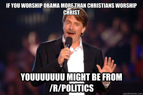 if you worship obama more than christians worship christ youuuuuuu might be from /r/politics - if you worship obama more than christians worship christ youuuuuuu might be from /r/politics  Addicted Jeff Foxworthy