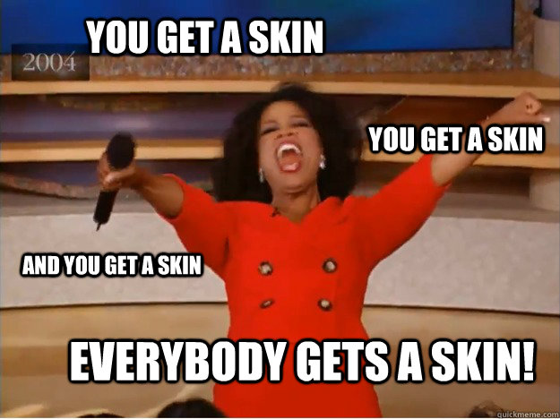 you get a skin everybody gets a skin! you get a skin and you get a skin - you get a skin everybody gets a skin! you get a skin and you get a skin  oprah you get a car