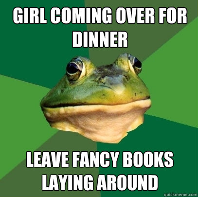 girl coming over for dinner leave fancy books laying around - girl coming over for dinner leave fancy books laying around  Foul Bachelor Frog
