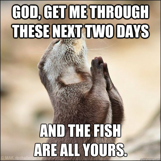 God Get Me Through These Next Two Days And The Fish Are All Yours