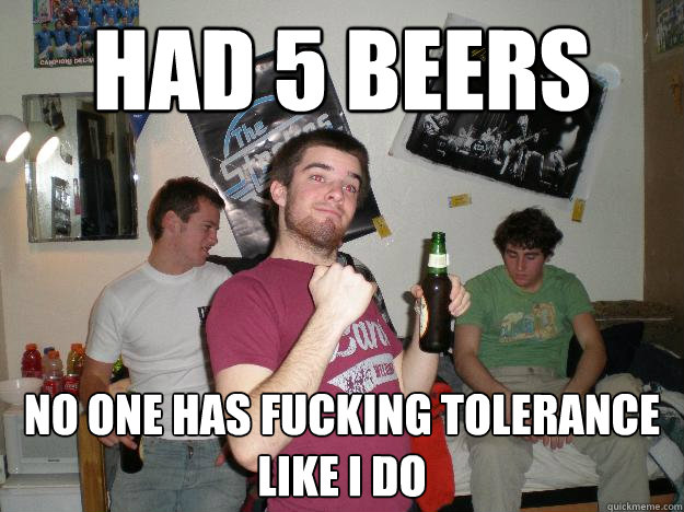 Had 5 beers No one has fucking tolerance like i do