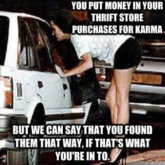 You put money in your thrift store purchases for karma but we can say that you found them that way, if that's what you're in to. - You put money in your thrift store purchases for karma but we can say that you found them that way, if that's what you're in to.  Straight Hooker