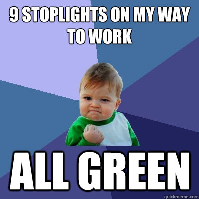 9 Stoplights on my way to work ALL GREEN  Success Kid