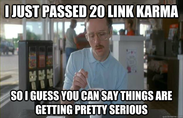 I just passed 20 link karma So I guess you can say things are getting pretty serious - I just passed 20 link karma So I guess you can say things are getting pretty serious  Things are getting pretty serious