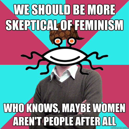 We should be more skeptical of feminism who knows, maybe women aren't people after all  - We should be more skeptical of feminism who knows, maybe women aren't people after all   Scumbag Privilege Denying rAtheism