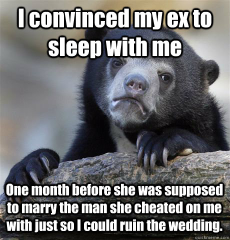 I convinced my ex to sleep with me One month before she was supposed to marry the man she cheated on me with just so I could ruin the wedding. - I convinced my ex to sleep with me One month before she was supposed to marry the man she cheated on me with just so I could ruin the wedding.  Confession Bear