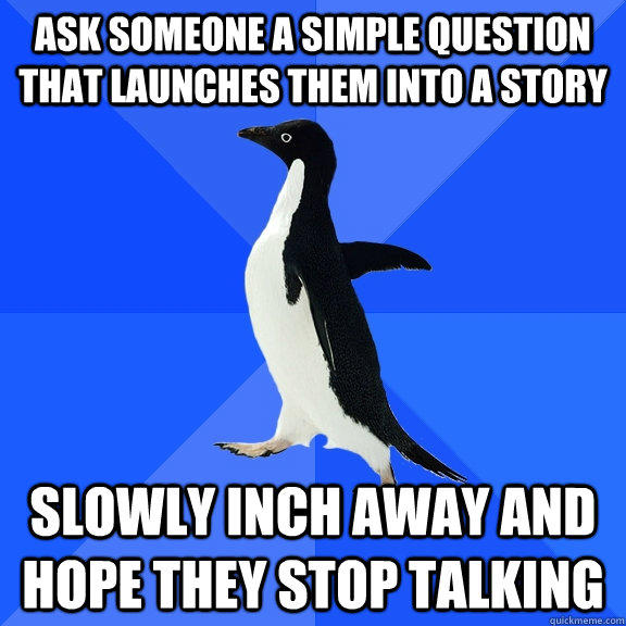 ask someone a simple question that launches them into a story  slowly inch away and hope they stop talking - ask someone a simple question that launches them into a story  slowly inch away and hope they stop talking  Socially Awkward Penguin