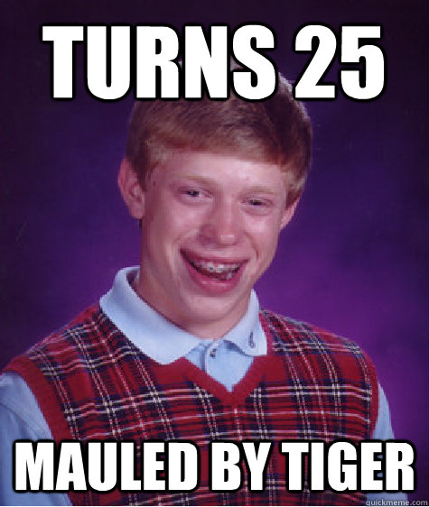 Turns 25 Mauled by tiger - Turns 25 Mauled by tiger  Bad Luck Brian