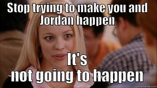 STOP TRYING TO MAKE YOU AND JORDAN HAPPEN IT'S NOT GOING TO HAPPEN regina george