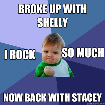 Broke up with shelly  now back with stacey i rock so much - Broke up with shelly  now back with stacey i rock so much  Success Kid