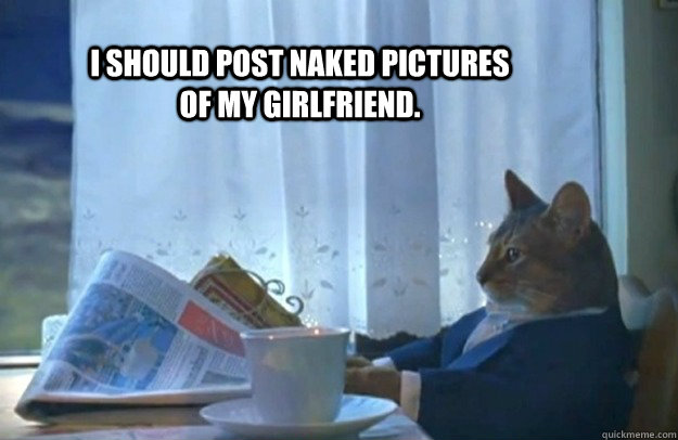 I should post naked pictures of my girlfriend. - I should post naked pictures of my girlfriend.  Sophisticated Cat