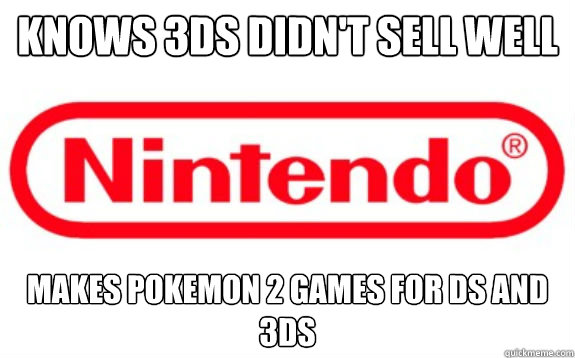 Knows 3DS didn't sell well  Makes pokemon 2 games for DS and 3ds