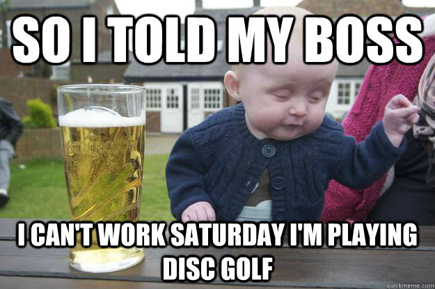 so i told my boss i can't work Saturday i'm playing disc golf   - so i told my boss i can't work Saturday i'm playing disc golf    drunk baby