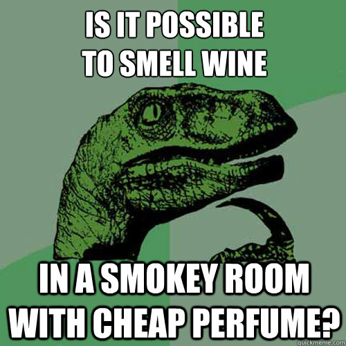 is it possible to smell wine in a smokey room with cheap perfume? - is it possible to smell wine in a smokey room with cheap perfume?  Philosoraptor