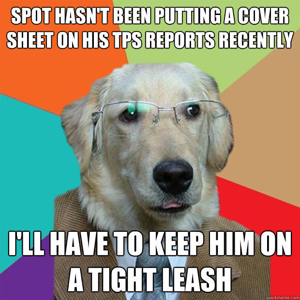 spot hasn't been putting a cover sheet on his tps reports recently i'll have to keep him on a tight leash - spot hasn't been putting a cover sheet on his tps reports recently i'll have to keep him on a tight leash  Business Dog