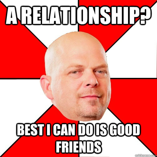 A relationship? Best I can do is good friends  Pawn Star