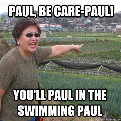 Paul, be care-paul! You'll Paul in the swimming Paul