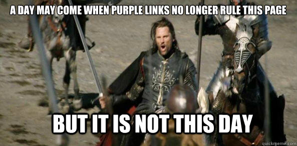 A day may come when purple links no longer rule this page BUT IT IS NOT THIS DAY
