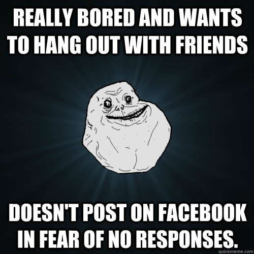 Really bored and wants to hang out with friends Doesn't post on facebook in fear of no responses. - Really bored and wants to hang out with friends Doesn't post on facebook in fear of no responses.  Forever Alone
