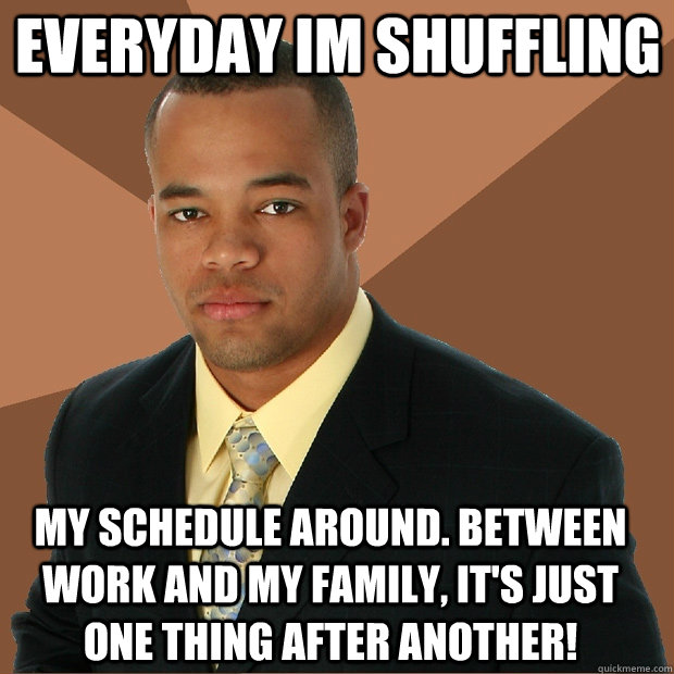 everyday im shuffling my schedule around. between work and my family, it's just one thing after another! - everyday im shuffling my schedule around. between work and my family, it's just one thing after another!  Successful Black Man