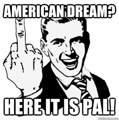 American dream? Here It Is Pal!