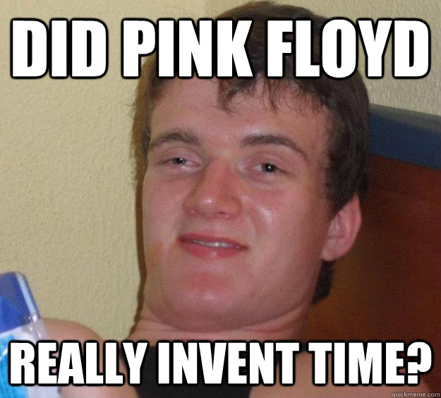 did pink floyd really invent time? - did pink floyd really invent time?  10 Guy