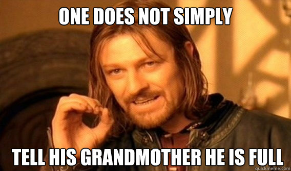 ONE DOES NOT SIMPLY  TELL HIS GRANDMOTHER HE IS FULL