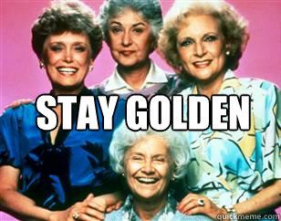 STAY GOLDEN   golden girls