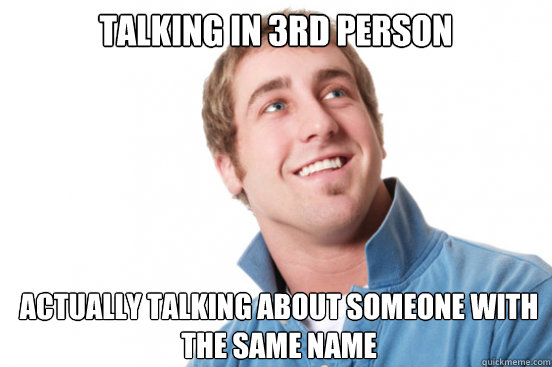 Same Name: Talking In 3rd Person Actually Talking About Someone With