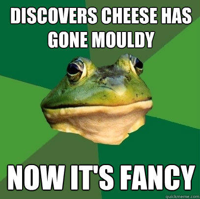 Discovers cheese has gone mouldy now it's fancy - Discovers cheese has gone mouldy now it's fancy  Foul Bachelor Frog