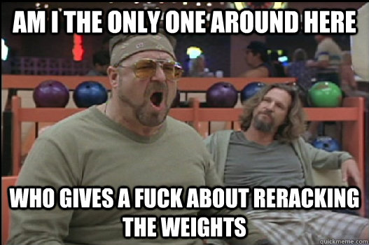 Am I the only one around here who gives a fuck about reracking the weights - Am I the only one around here who gives a fuck about reracking the weights  Angry Walter