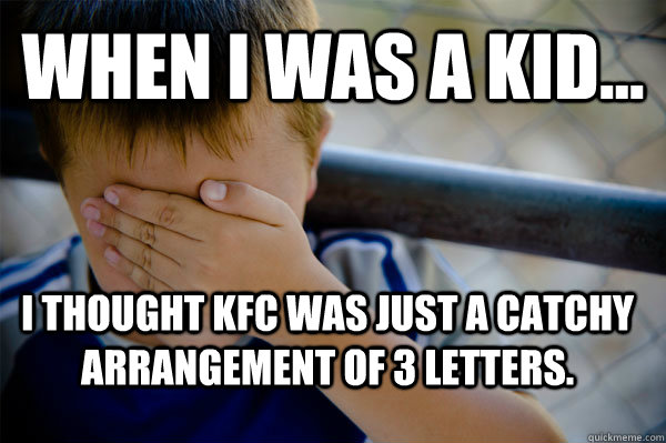 WHEN I WAS A KID... I thought KFC was just a catchy arrangement of 3 letters.  Confession kid
