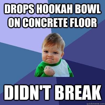 drops hookah bowl on concrete floor Didn't Break - drops hookah bowl on concrete floor Didn't Break  Success Kid