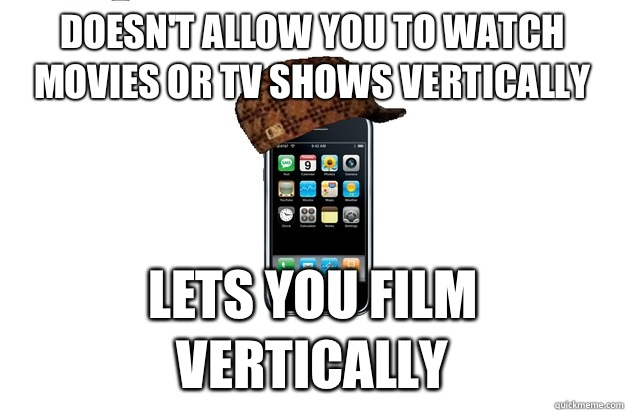 Doesn't allow you to watch movies or tv shows vertically Lets you film vertically - Doesn't allow you to watch movies or tv shows vertically Lets you film vertically  Scumbag iPhone