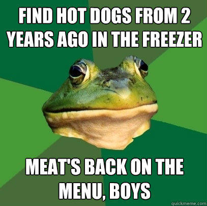 Find hot dogs from 2 years ago in the freezer Meat's back on the menu, boys - Find hot dogs from 2 years ago in the freezer Meat's back on the menu, boys  Foul Bachelor Frog