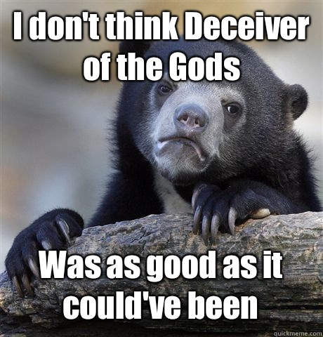 I don't think Deceiver of the Gods Was as good as it could've been - I don't think Deceiver of the Gods Was as good as it could've been  Confession Bear