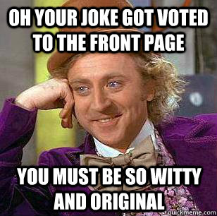 Oh your joke got voted to the front page you must be so witty and original