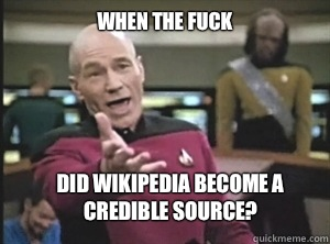 When the fuck  Did Wikipedia become a credible source? - When the fuck  Did Wikipedia become a credible source?  Annoyed Picard