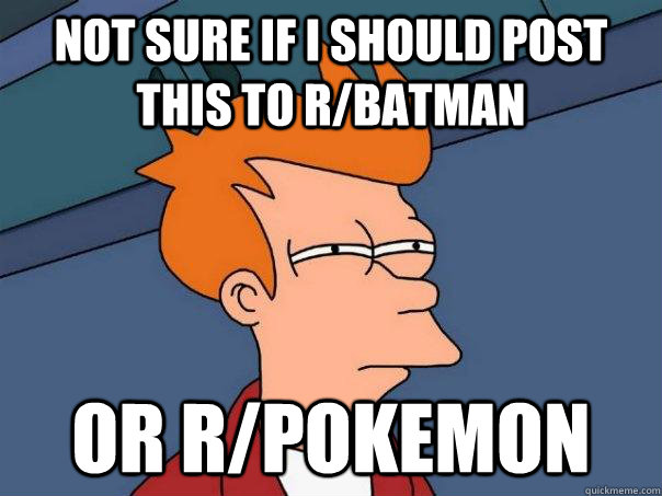 Not sure if I should post this to r/batman or r/pokemon - Not sure if I should post this to r/batman or r/pokemon  Futurama Fry