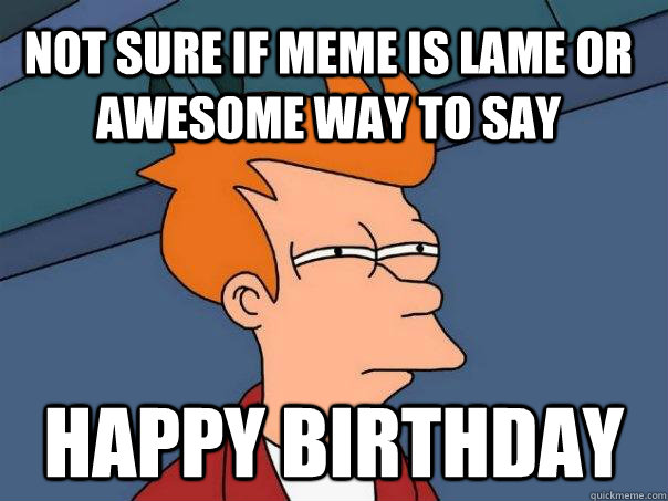 not sure if meme is lame or awesome way to say happy birthday - not sure if meme is lame or awesome way to say happy birthday  Futurama Fry