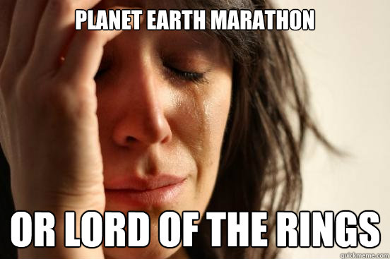 Planet Earth Marathon Or Lord of the Rings - Planet Earth Marathon Or Lord of the Rings  First World Problems