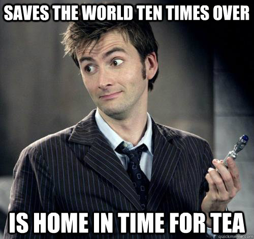 Saves the world ten times over is home in time for tea
