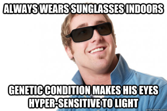 Always wears sunglasses indoors Genetic condition makes his eyes hyper-sensitive to light - Always wears sunglasses indoors Genetic condition makes his eyes hyper-sensitive to light  Misunderstood Douchebag