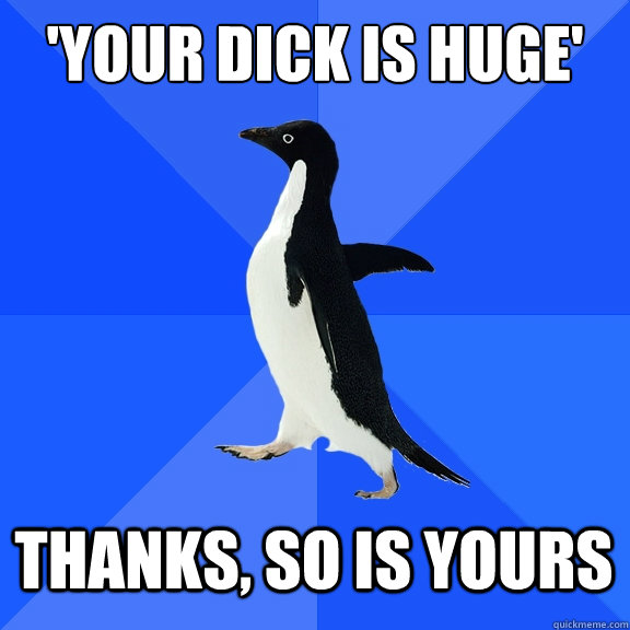 'Your dick is huge'  Thanks, so is yours - 'Your dick is huge'  Thanks, so is yours  Socially Awkward Penguin