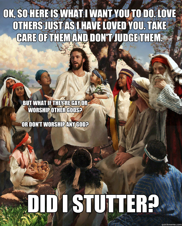 Ok, so here is what I want you to do. Love others just as I have loved you. Take care of them and don't judge them. DID I Stutter? But what if they're gay or worship other gods?   Or don't worship any god?  Story Time Jesus